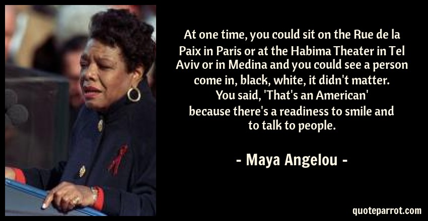 Maya Angelou Quote: At one time, you could sit on the Rue de la Paix in Paris or at the Habima Theater in Tel Aviv or in Medina and you could see a person come in, black, white, it didn't matter. You said, 'That's an American' because there's a readiness to smile and to talk to people.