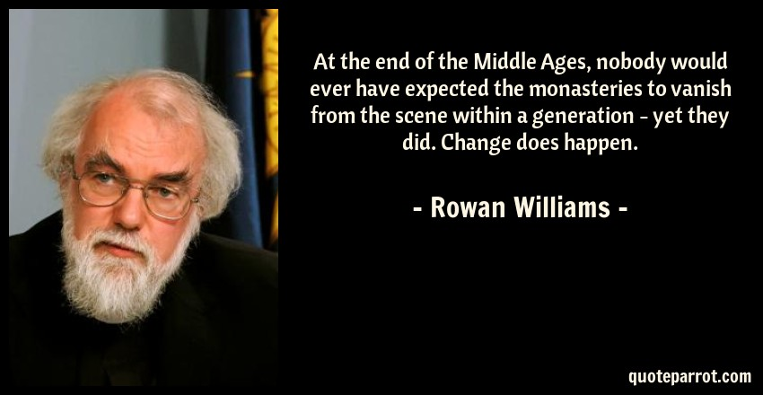 Rowan Williams Quote: At the end of the Middle Ages, nobody would ever have expected the monasteries to vanish from the scene within a generation - yet they did. Change does happen.