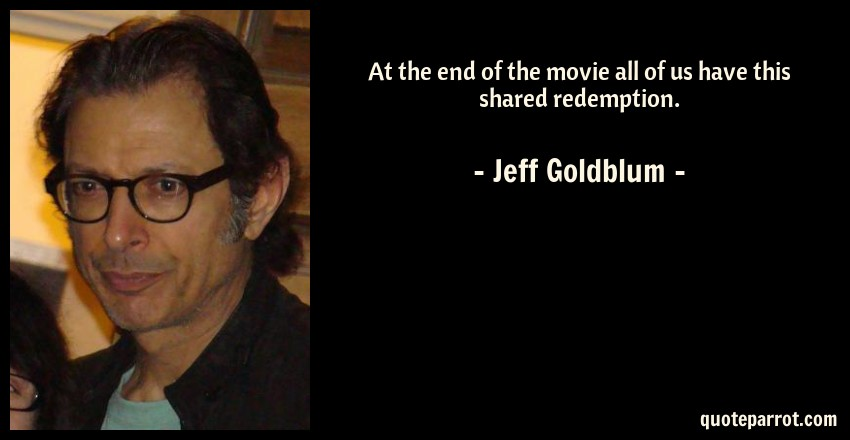 Jeff Goldblum Quote: At the end of the movie all of us have this shared redemption.