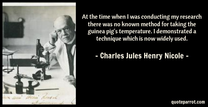 Charles Jules Henry Nicole Quote: At the time when I was conducting my research there was no known method for taking the guinea pig's temperature. I demonstrated a technique which is now widely used.