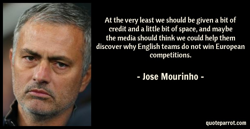 Jose Mourinho Quote: At the very least we should be given a bit of credit and a little bit of space, and maybe the media should think we could help them discover why English teams do not win European competitions.