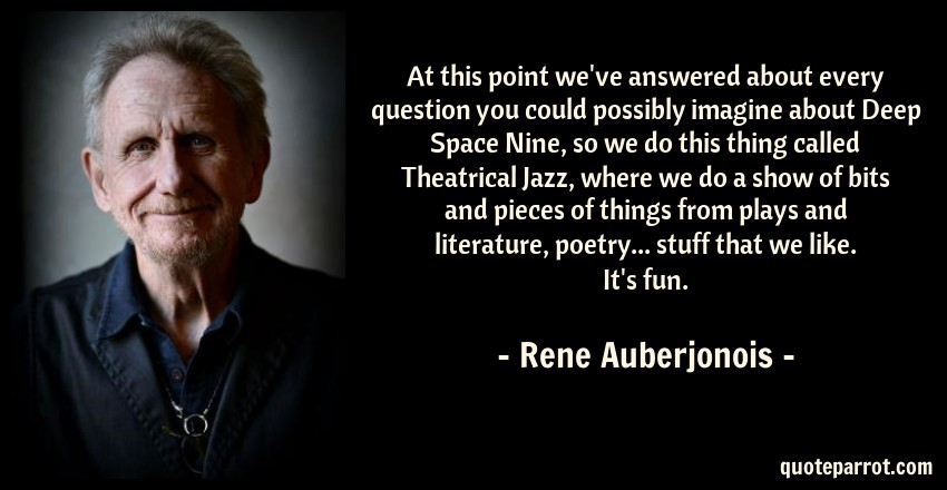 Rene Auberjonois Quote: At this point we've answered about every question you could possibly imagine about Deep Space Nine, so we do this thing called Theatrical Jazz, where we do a show of bits and pieces of things from plays and literature, poetry... stuff that we like. It's fun.