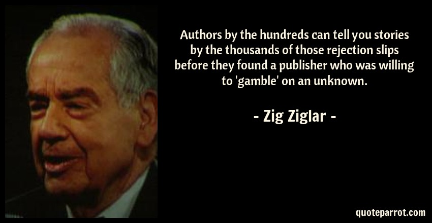 Zig Ziglar Quote: Authors by the hundreds can tell you stories by the thousands of those rejection slips before they found a publisher who was willing to 'gamble' on an unknown.
