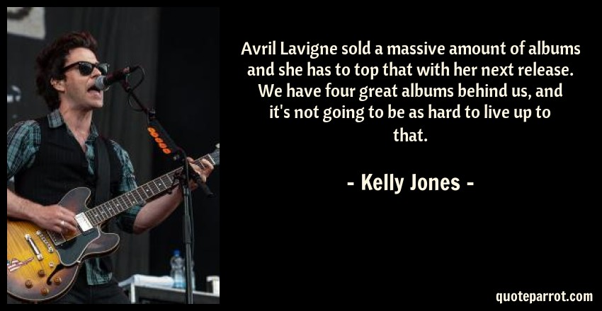 Kelly Jones Quote: Avril Lavigne sold a massive amount of albums and she has to top that with her next release. We have four great albums behind us, and it's not going to be as hard to live up to that.