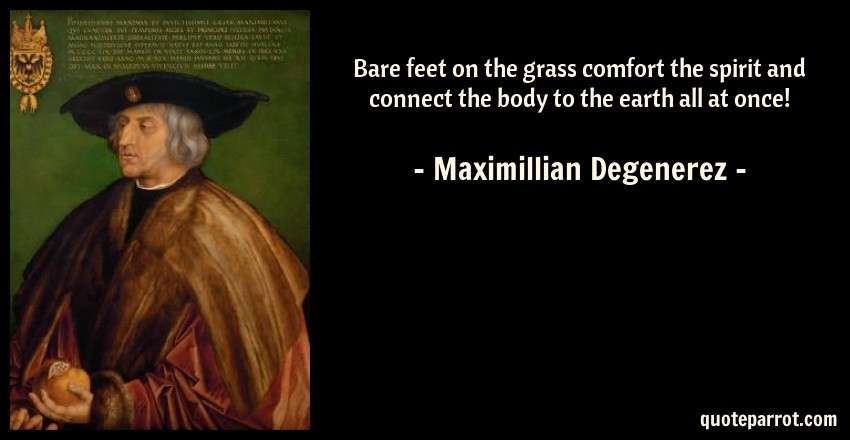 Maximillian Degenerez Quote: Bare feet on the grass comfort the spirit and connect the body to the earth all at once!