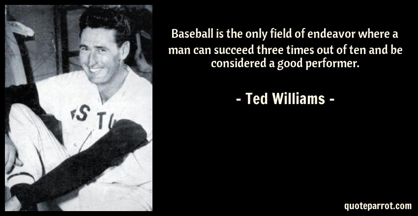 Ted Williams Quote: Baseball is the only field of endeavor where a man can succeed three times out of ten and be considered a good performer.