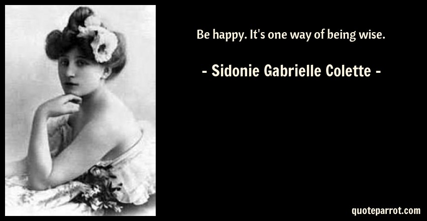 Sidonie Gabrielle Colette Quote: Be happy. It's one way of being wise.