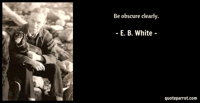 E. B. White Quote: Be obscure clearly.