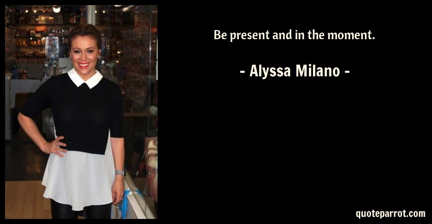 Alyssa Milano Quote: Be present and in the moment.