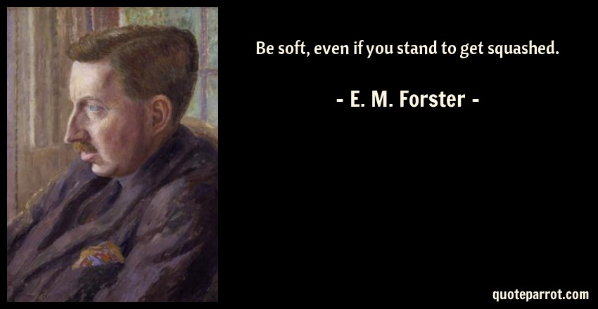 E. M. Forster Quote: Be soft, even if you stand to get squashed.