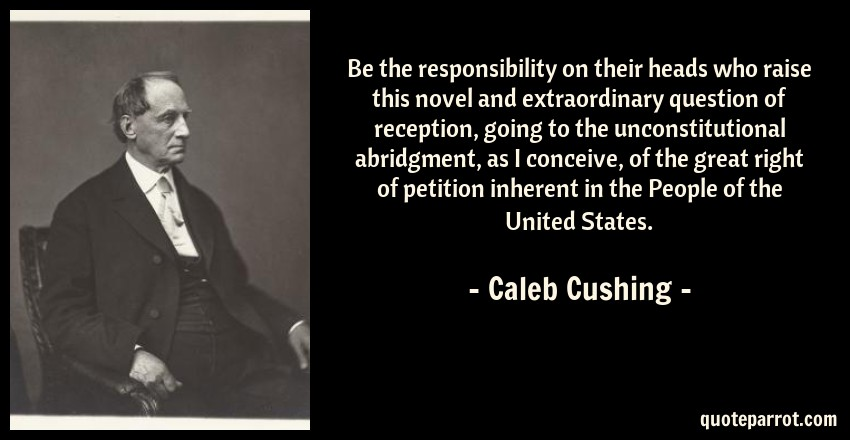 Caleb Cushing Quote: Be the responsibility on their heads who raise this novel and extraordinary question of reception, going to the unconstitutional abridgment, as I conceive, of the great right of petition inherent in the People of the United States.