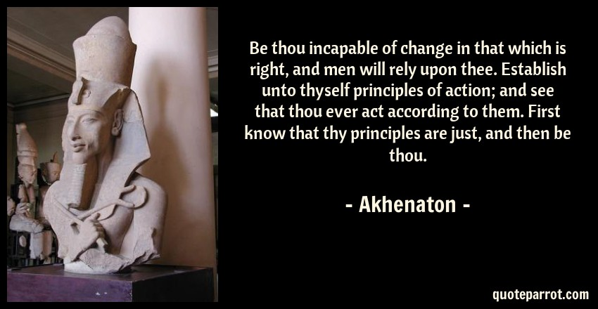 Akhenaton Quote: Be thou incapable of change in that which is right, and men will rely upon thee. Establish unto thyself principles of action; and see that thou ever act according to them. First know that thy principles are just, and then be thou.