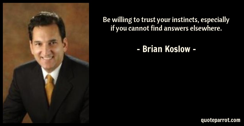 Brian Koslow Quote: Be willing to trust your instincts, especially if you cannot find answers elsewhere.