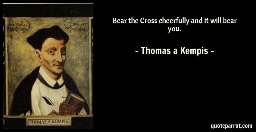 Thomas a Kempis Quote: Bear the Cross cheerfully and it will bear you.