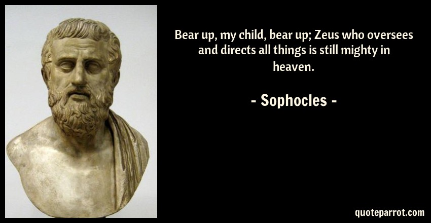 Sophocles Quote: Bear up, my child, bear up; Zeus who oversees and directs all things is still mighty in heaven.