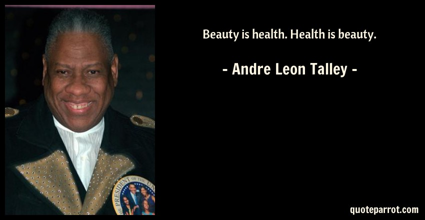 Andre Leon Talley Quote: Beauty is health. Health is beauty.