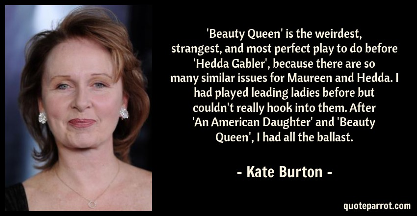 Kate Burton Quote: 'Beauty Queen' is the weirdest, strangest, and most perfect play to do before 'Hedda Gabler', because there are so many similar issues for Maureen and Hedda. I had played leading ladies before but couldn't really hook into them. After 'An American Daughter' and 'Beauty Queen', I had all the ballast.