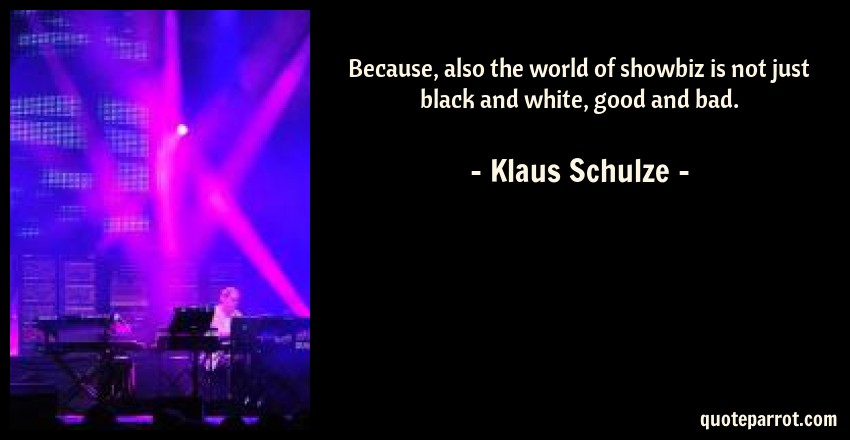 Klaus Schulze Quote: Because, also the world of showbiz is not just black and white, good and bad.