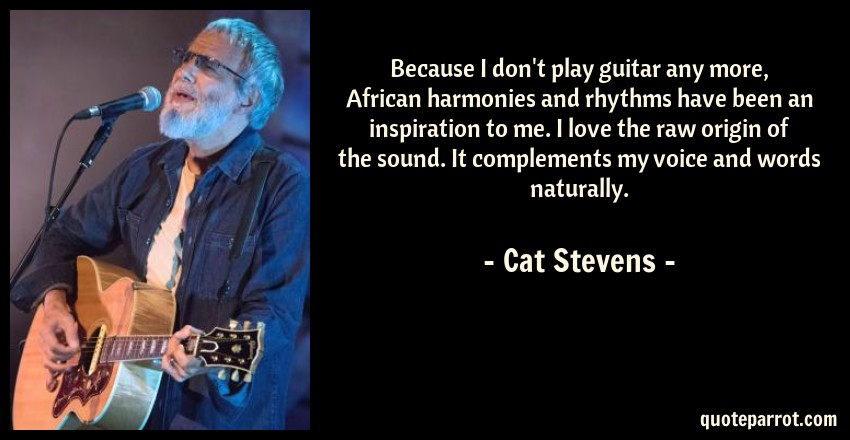 Cat Stevens Quote: Because I don't play guitar any more, African harmonies and rhythms have been an inspiration to me. I love the raw origin of the sound. It complements my voice and words naturally.