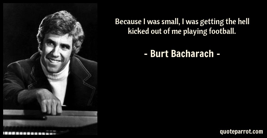 Burt Bacharach Quote: Because I was small, I was getting the hell kicked out of me playing football.