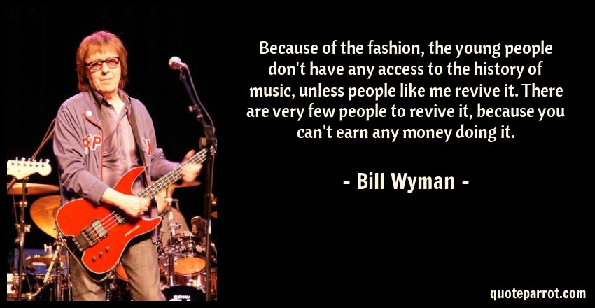 Bill Wyman Quote: Because of the fashion, the young people don't have any access to the history of music, unless people like me revive it. There are very few people to revive it, because you can't earn any money doing it.