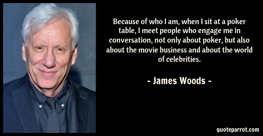 James Woods Quote: Because of who I am, when I sit at a poker table, I meet people who engage me in conversation, not only about poker, but also about the movie business and about the world of celebrities.