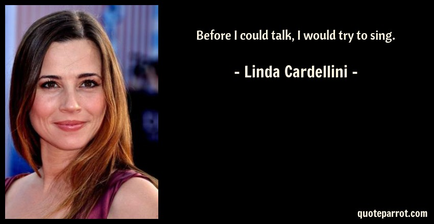 Linda Cardellini Quote: Before I could talk, I would try to sing.