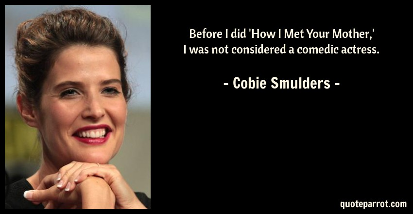Before I Did How I Met Your Mother I Was Not Conside By Cobie
