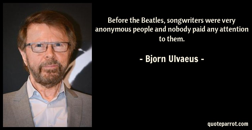 Bjorn Ulvaeus Quote: Before the Beatles, songwriters were very anonymous people and nobody paid any attention to them.