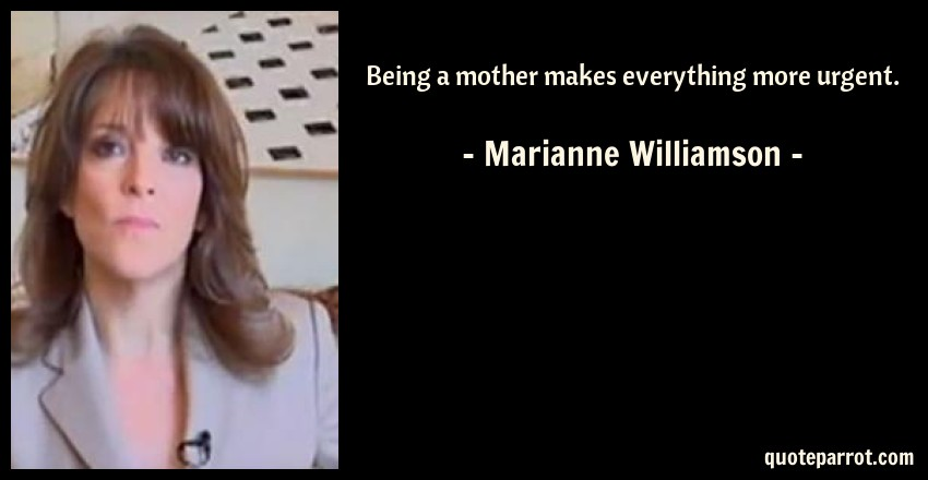 Marianne Williamson Quote: Being a mother makes everything more urgent.