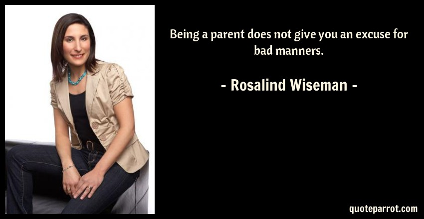 Rosalind Wiseman Quote: Being a parent does not give you an excuse for bad manners.