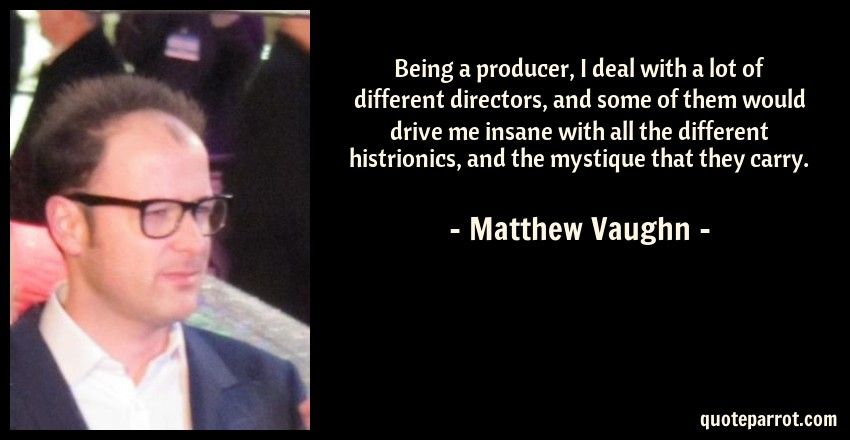 Matthew Vaughn Quote: Being a producer, I deal with a lot of different directors, and some of them would drive me insane with all the different histrionics, and the mystique that they carry.