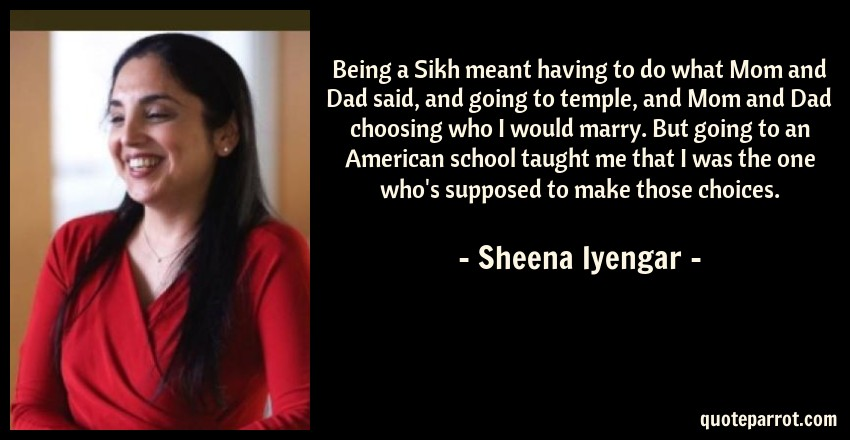 Sheena Iyengar Quote: Being a Sikh meant having to do what Mom and Dad said, and going to temple, and Mom and Dad choosing who I would marry. But going to an American school taught me that I was the one who's supposed to make those choices.