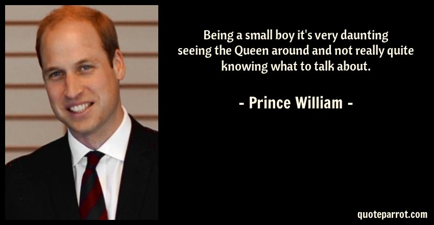 Prince William Quote: Being a small boy it's very daunting seeing the Queen around and not really quite knowing what to talk about.
