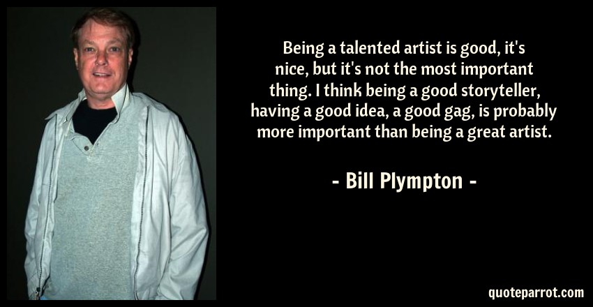 Bill Plympton Quote: Being a talented artist is good, it's nice, but it's not the most important thing. I think being a good storyteller, having a good idea, a good gag, is probably more important than being a great artist.