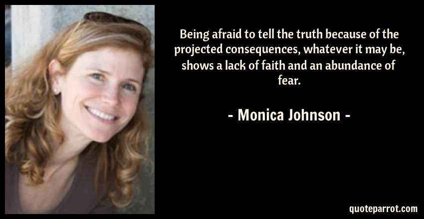 Monica Johnson Quote: Being afraid to tell the truth because of the projected consequences, whatever it may be, shows a lack of faith and an abundance of fear.