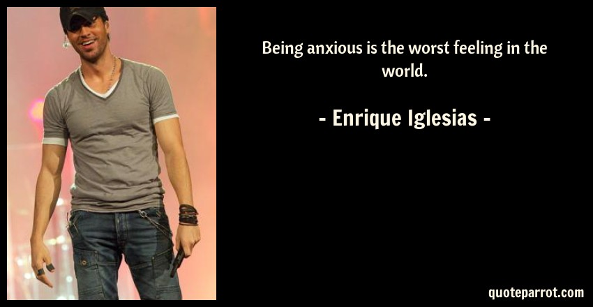 Enrique Iglesias Quote: Being anxious is the worst feeling in the world.