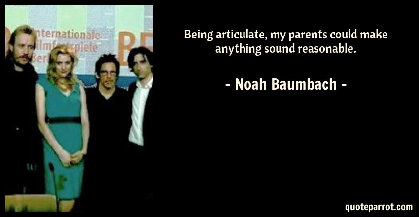Noah Baumbach Quote: Being articulate, my parents could make anything sound reasonable.