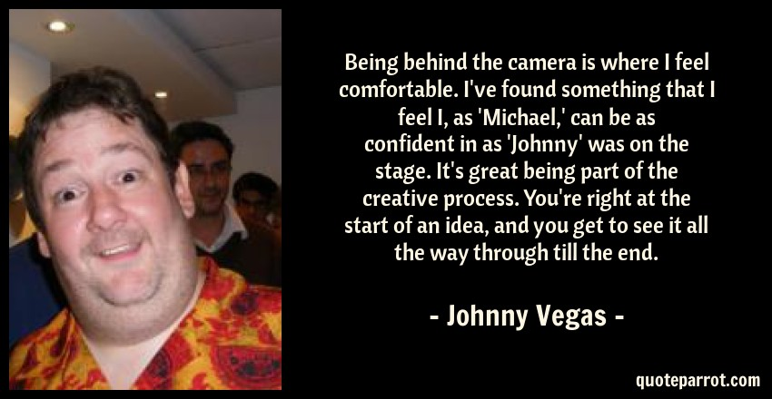 Johnny Vegas Quote: Being behind the camera is where I feel comfortable. I've found something that I feel I, as 'Michael,' can be as confident in as 'Johnny' was on the stage. It's great being part of the creative process. You're right at the start of an idea, and you get to see it all the way through till the end.
