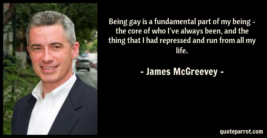 James McGreevey Quote: Being gay is a fundamental part of my being - the core of who I've always been, and the thing that I had repressed and run from all my life.