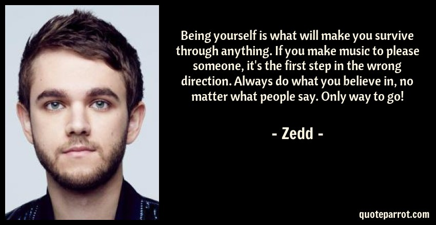 Zedd Quote: Being yourself is what will make you survive through anything. If you make music to please someone, it's the first step in the wrong direction. Always do what you believe in, no matter what people say. Only way to go!