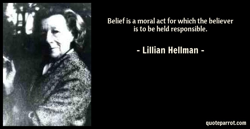 Lillian Hellman Quote: Belief is a moral act for which the believer is to be held responsible.