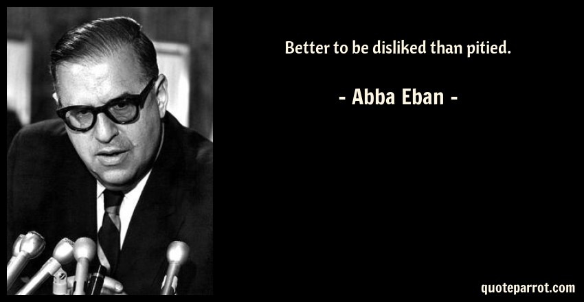 Abba Eban Quote: Better to be disliked than pitied.