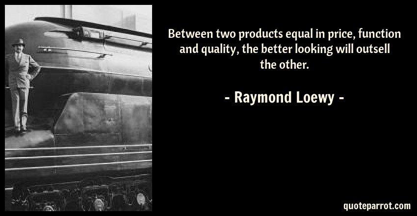 Raymond Loewy Quote: Between two products equal in price, function and quality, the better looking will outsell the other.