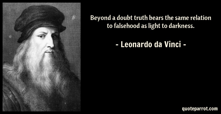 Leonardo da Vinci Quote: Beyond a doubt truth bears the same relation to falsehood as light to darkness.