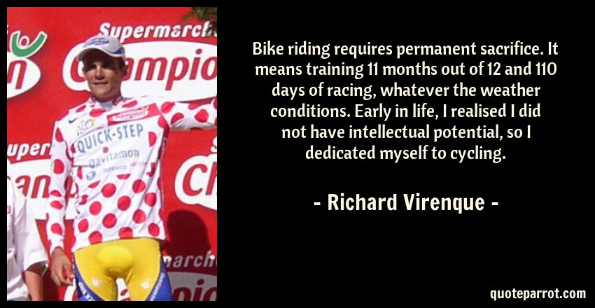 Richard Virenque Quote: Bike riding requires permanent sacrifice. It means training 11 months out of 12 and 110 days of racing, whatever the weather conditions. Early in life, I realised I did not have intellectual potential, so I dedicated myself to cycling.