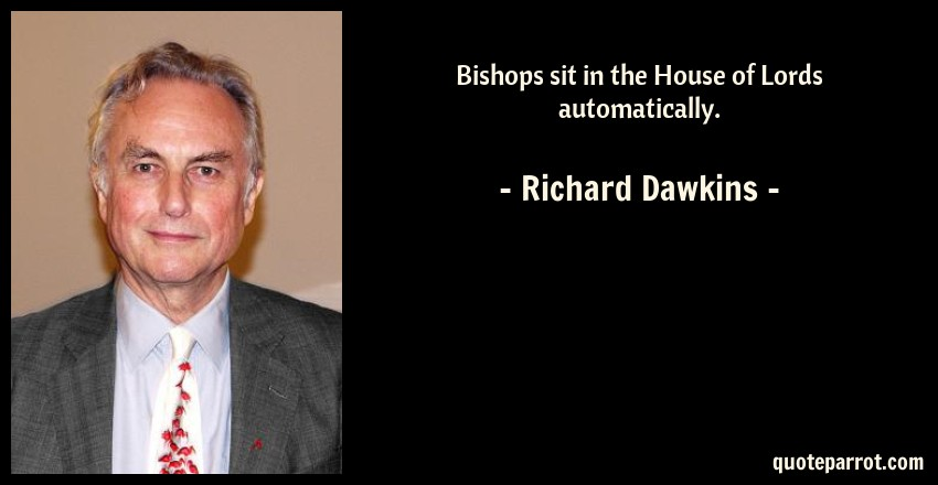 Richard Dawkins Quote: Bishops sit in the House of Lords automatically.