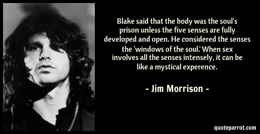 Jim Morrison Quote: Blake said that the body was the soul's prison unless the five senses are fully developed and open. He considered the senses the 'windows of the soul.' When sex involves all the senses intensely, it can be like a mystical experence.