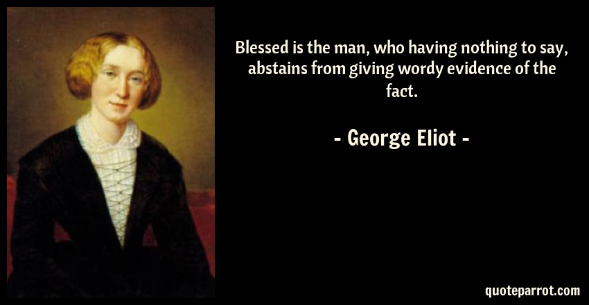 George Eliot Quote: Blessed is the man, who having nothing to say, abstains from giving wordy evidence of the fact.