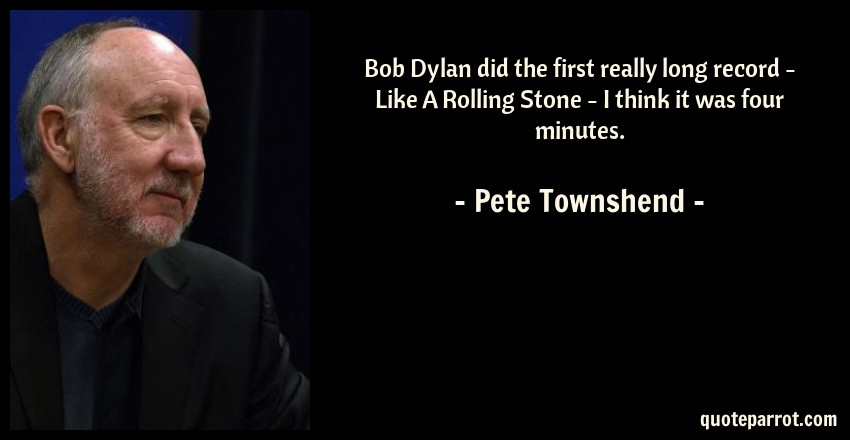 Pete Townshend Quote: Bob Dylan did the first really long record - Like A Rolling Stone - I think it was four minutes.